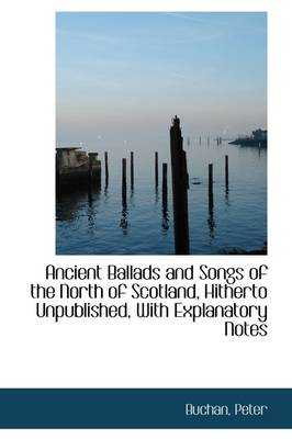 Ancient Ballads and Songs of the North of Scotland, Hitherto Unpublished, with Explanatory Notes