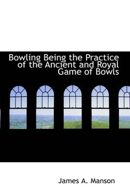 Bowling Being the Practice of the Ancient and Royal Game of Bowls