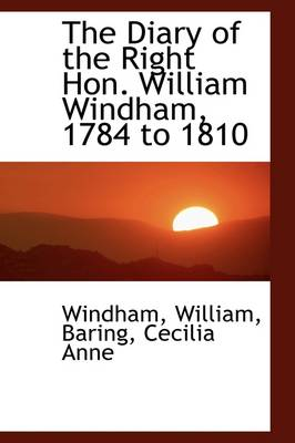The Diary of the Right Hon. William Windham, 1784 to 1810