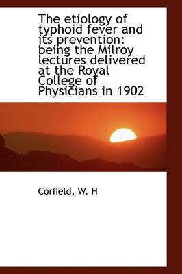 The Etiology of Typhoid Fever and Its Prevention: Being the Milroy Lectures Delivered at the Royal C