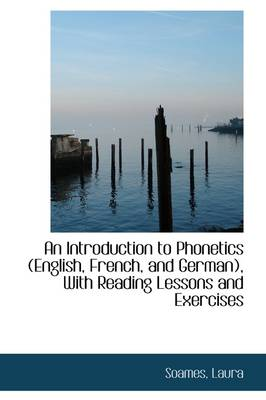An Introduction to Phonetics: English, French, and German, with Reading Lessons and Exercises