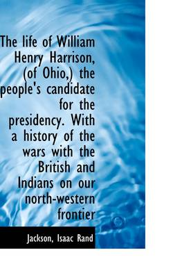 The Life of William Henry Harrison, (of Ohio, ) the People's Candidate for the Presidency. with a His