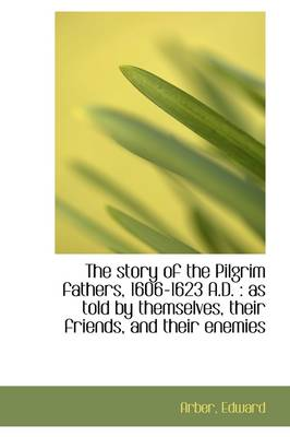 The Story of the Pilgrim Fathers, 1606-1623 A.D.: As Told by Themselves, Their Friends, and Their E