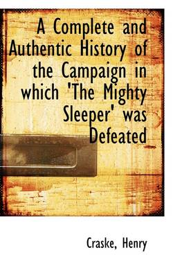A Complete and Authentic History of the Campaign in Which 'The Mighty Sleeper' Was Defeated