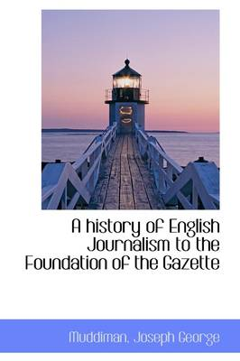 A History of English Journalism to the Foundation of the Gazette