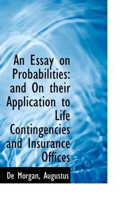 An Essay on Probabilities: And on Their Application to Life Contingencies and Insurance Offices