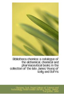 Bibliotheca Chemica: A Catalogue of the Alchemical, Chemical and Pharmaceutical Books in the Collect