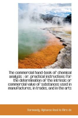 The Commercial Hand-Book of Chemical Analysis: Or, Practical Instructions for the Determination of