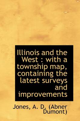 Illinois and the West: With a Township Map, Containing the Latest Surveys and Improvements