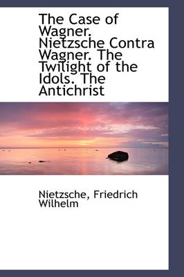 The Case of Wagner. Nietzsche Contra Wagner. the Twilight of the Idols. the Antichrist