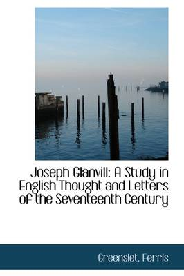 Joseph Glanvill: A Study in English Thought and Letters of the Seventeenth Century
