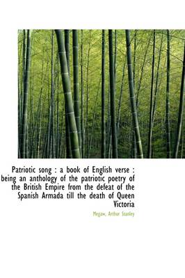 Patriotic Song: A Book of English Verse: Being an Anthology of the Patriotic Poetry of the British