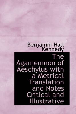 The Agamemnon of Aeschylus with a Metrical Translation and Notes Critical and Illustrative