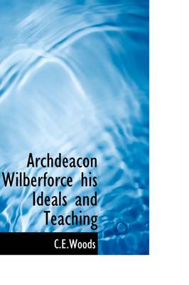 Archdeacon Wilberforce His Ideals and Teaching