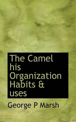 The Camel His Organization Habits & Uses