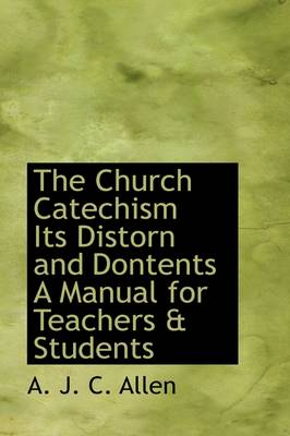 The Church Catechism Its Distorn and Dontents a Manual for Teachers & Students