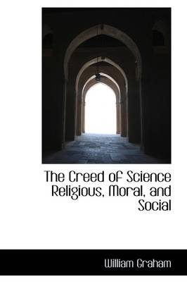The Creed of Science Religious, Moral, and Social