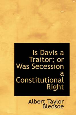 Is Davis a Traitor; Or Was Secession a Constitutional Right