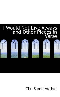 I Would Not Live Always and Other Pieces in Verse