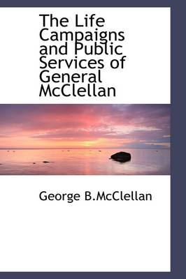 The Life Campaigns and Public Services of General McClellan