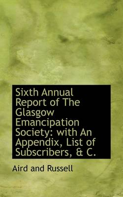 Sixth Annual Report of the Glasgow Emancipation Society: With an Appendix, List of Subscribers, & C.