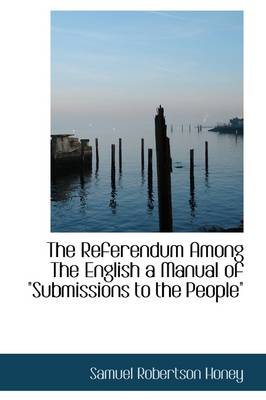 The Referendum Among the English a Manual of Submissions to the People""