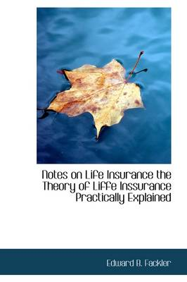 Notes on Life Insurance the Theory of Liffe Inssurance Practically Explained