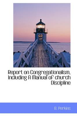 Report on Congregationalism, Including a Manual of Church Discipline