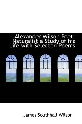 Alexander Wilson, Poet: Naturalist a Study of His Life with Selected Poems