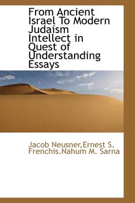 From Ancient Israel to Modern Judaism Intellect in Quest of Understanding Essays