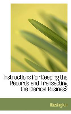 Instructions for Keeping the Records and Transacting the Clerical Business