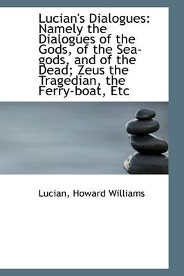 Lucian's Dialogues: Namely the Dialogues of the Gods, of the Sea-Gods, and of the Dead