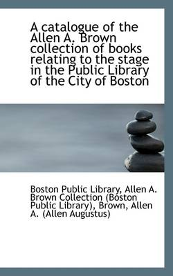 A Catalogue of the Allen A. Brown Collection of Books Relating to the Stage in the Public Library of