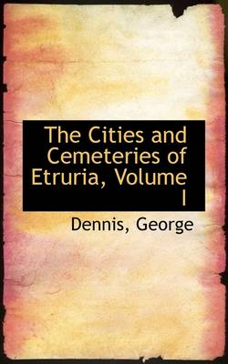 The Cities and Cemeteries of Etruria, Volume I