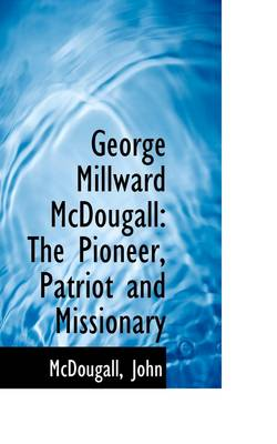 George Millward McDougall: The Pioneer, Patriot and Missionary