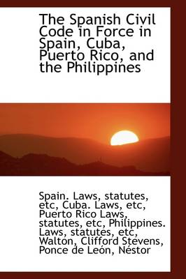 The Spanish Civil Code in Force in Spain, Cuba, Puerto Rico, and the Philippines
