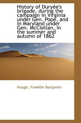 History of Dury E's Brigade, During the Campaign in Virginia Under Gen. Pope, and in Maryland Under