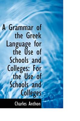 A Grammar of the Greek Language for the Use of Schools and Colleges: For the Use of Schools and Coll
