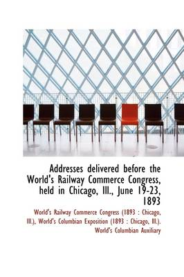 Addresses Delivered Before the World's Railway Commerce Congress, Held in Chicago, Ill., June 19-23,