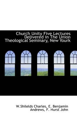 Church Unity Five Lectures Delivered in the Union Theological Seminary, New York