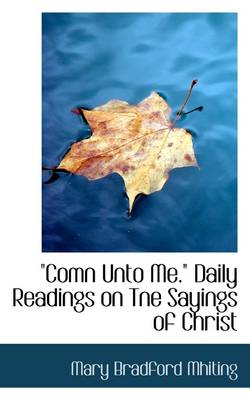 """Comn Unto Me. Daily Readings on Tne Sayings of Christ"""""""""""