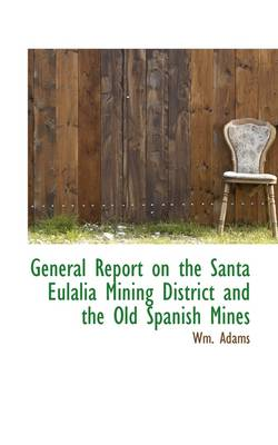 General Report on the Santa Eulalia Mining District and the Old Spanish Mines