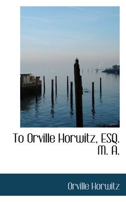 To Orville Horwitz, Esq. M. A.