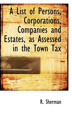 A List of Persons, Corporations, Companies and Estates, as Assessed in the Town Tax