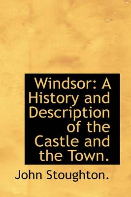 Windsor: A History and Description of the Castle and the Town