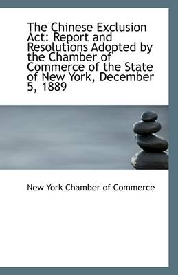 The Chinese Exclusion ACT: Report and Resolutions Adopted by the Chamber of Commerce of the State of