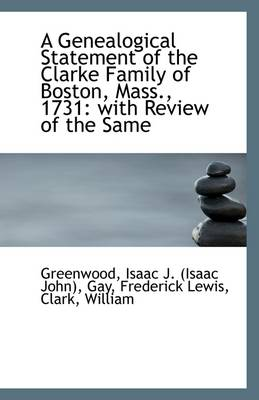 A Genealogical Statement of the Clarke Family of Boston, Mass., 1731: With Review of the Same