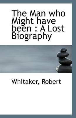 The Man Who Might Have Been: A Lost Biography
