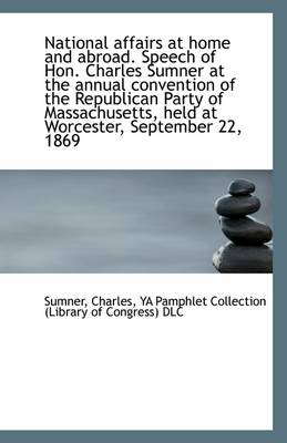 National Affairs at Home and Abroad. Speech of Hon. Charles Sumner at the Annual Convention of the R