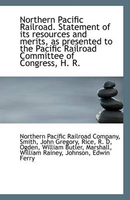 Northern Pacific Railroad. Statement of Its Resources and Merits, as Presented to the Pacific Railro